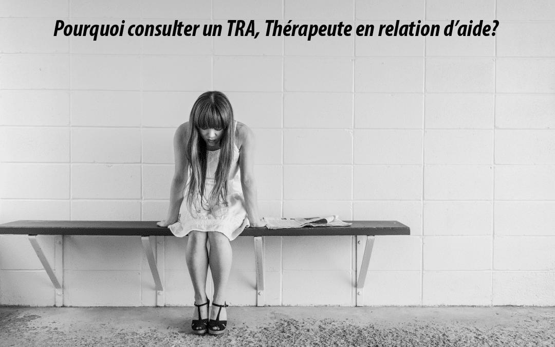 Pourquoi consulter un TRA, thérapeute en relation d'aide? pour plusieurs raisons, en voici quelques une...